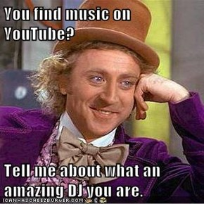 You find music on YouTube?  Tell me about what an amazing DJ you are.