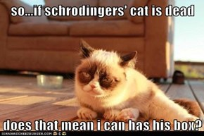 so...if schrodingers' cat is dead  does that mean i can has his box?