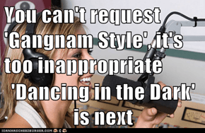 You can't request 'Gangnam Style', it's too inappropriate  'Dancing in the Dark' is next