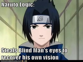 Naruto Logic:  Steals Blind Man's eyes to recover his own vision