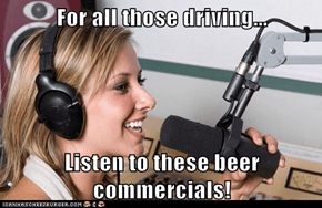 For all those driving...  Listen to these beer commercials!