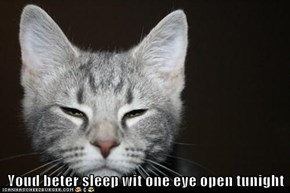 Youd beter sleep wit one eye open tunight