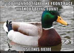 IF YOU WANT TO MAKE THE FRONT PAGE WITHOUT BEING FUNNY  USE THIS MEME