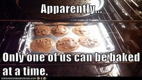 Apparently...  Only one of us can be baked at a time.