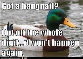 Got a hangnail?  Cut off the whole digit...it won't happen again.