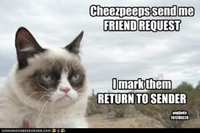 Cheezpeeps send me  FRIEND REQUEST    I mark them  RETURN TO SENDER