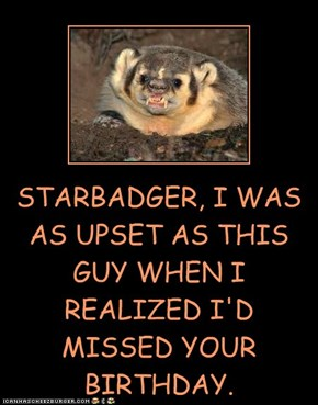 STARBADGER, I WAS AS UPSET AS THIS GUY WHEN I REALIZED I'D MISSED YOUR BIRTHDAY.