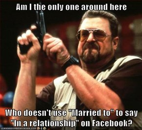 "Am I the only one around here  Who doesn't use ""Married to"" to say ""In a relationship"" on Facebook?"