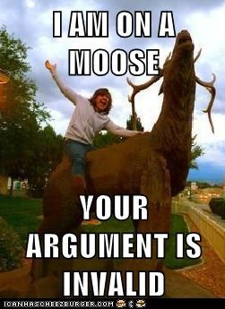 I AM ON A MOOSE  YOUR ARGUMENT IS INVALID