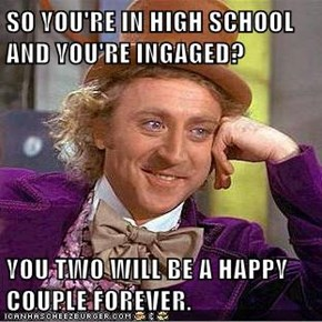 SO YOU'RE IN HIGH SCHOOL AND YOU'RE INGAGED?  YOU TWO WILL BE A HAPPY COUPLE FOREVER.