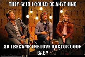THEY SAID I COULD BE ANYTHING  SO I BECAME THE LOVE DOCTOR OOOH BABY
