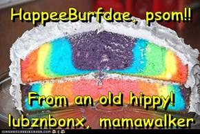 HappeeBurfdae, psom!!  From an old hippy! lubznbonx, mamawalker