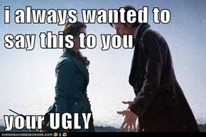 i always wanted to say this to you  your UGLY