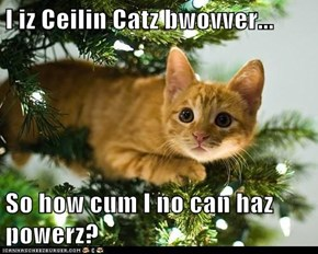 I iz Ceilin Catz bwovver...  So how cum I no can haz powerz?
