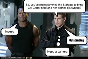 So, you've reprogrammed the Stargate to bring Col Carter here and her clothes elsewhere?