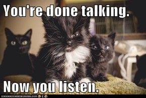 You're done talking.  Now you listen.