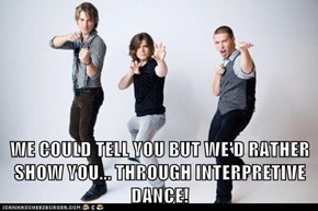 WE COULD TELL YOU BUT WE'D RATHER SHOW YOU... THROUGH INTERPRETIVE DANCE!