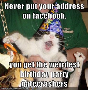 Never put your address on facebook.  you get the weirdest birthday party gatecrashers