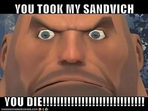 YOU TOOK MY SANDVICH  YOU DIE!!!!!!!!!!!!!!!!!!!!!!!!!!!!!