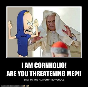 I AM CORNHOLIO!                            ARE YOU THREATENING ME?!!
