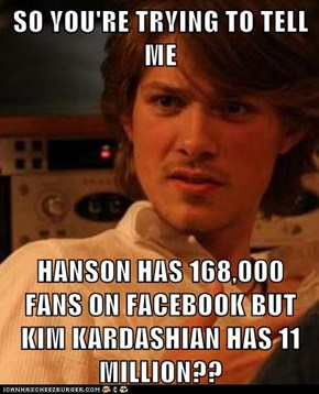 SO YOU'RE TRYING TO TELL ME  HANSON HAS 168,000 FANS ON FACEBOOK BUT KIM KARDASHIAN HAS 11 MILLION??