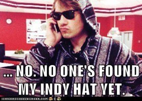 ... NO. NO ONE'S FOUND MY INDY HAT YET.