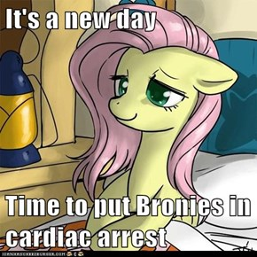 It's a new day  Time to put Bronies in cardiac arrest