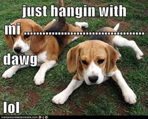 just hangin with mi ....................................... dawg lol