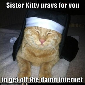 Sister Kitty prays for you  to get off the damn internet