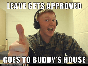 LEAVE GETS APPROVED  GOES TO BUDDY'S HOUSE