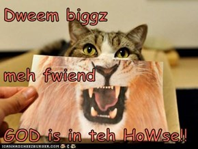 Dweem biggz  meh fwiend GOD is in teh HoWse!!