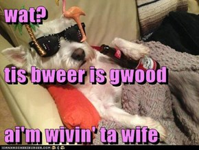 wat? tis bweer is gwood ai'm wivin' ta wife