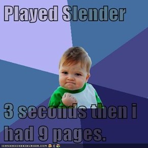 Played Slender  3 seconds then i had 9 pages.