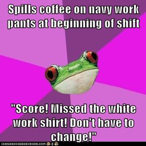 "Spills coffee on navy work pants at beginning of shift  ""Score! Missed the white work shirt! Don't have to change!"""