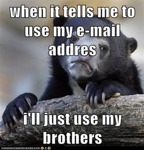when it tells me to use my e-mail addres  i'll just use my brothers