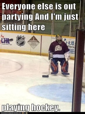 Everyone else is out partying And I'm just sitting here  playing hockey.