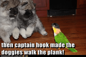 then captain hook made the doggies walk the plank!