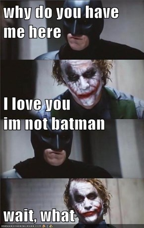 why do you have me here I love you                                         im not batman wait, what