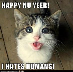 HAPPY NU YEER!  I HATES HUMANS!