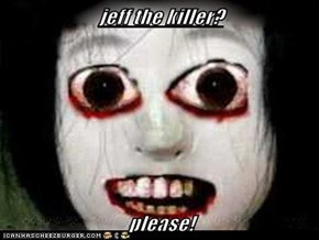 jeff the killer?  please!