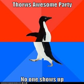 Thorws Awesome Party  No one shows up