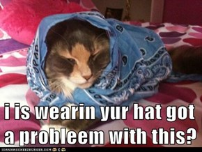 i is wearin yur hat got a probleem with this?