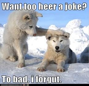 Want too heer a joke?  To bad. i forgut.