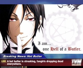 Breaking News: Hot Butler - A hot butler is streaking, fangirls dropping dead everywhere.