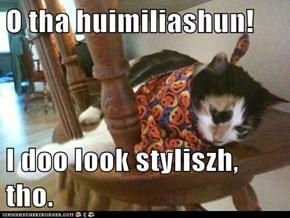 O tha huimiliashun!  I doo look styliszh, tho.