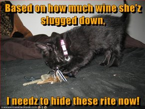 Based on how much wine she'z slugged down,  I needz to hide these rite now!