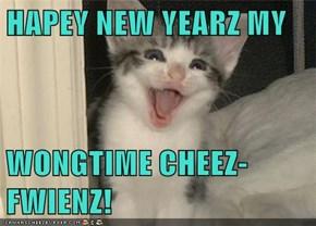 HAPEY NEW YEARZ MY   WONGTIME CHEEZ-FWIENZ!