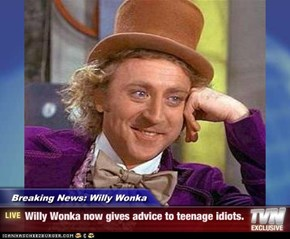 Breaking News: Willy Wonka - Willy Wonka now gives advice to teenage idiots.