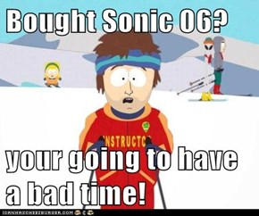Bought Sonic 06?  your going to have a bad time!