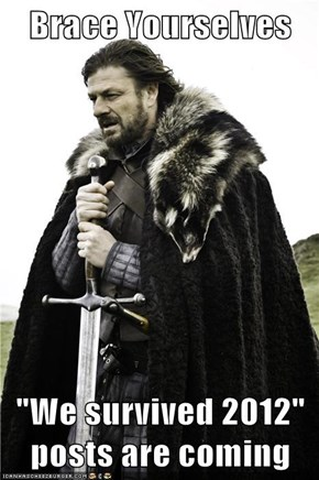 "Brace Yourselves  ""We survived 2012"" posts are coming"
